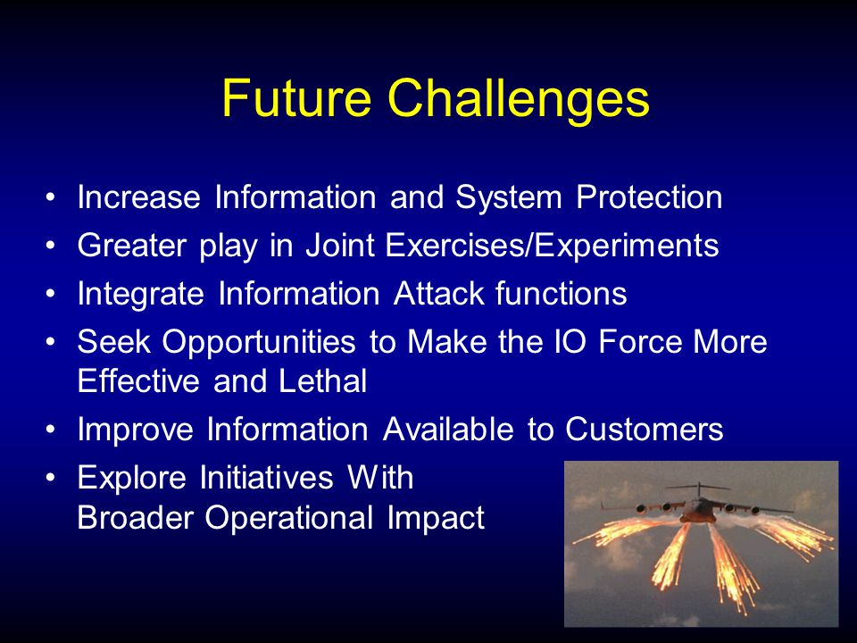 Future Challenges Increase Information and System Protection Greater play in Joint Exercises/Experiments Integrate Information Attack functions Seek Opportunities to Make the IO Force More Effective and Lethal Improve Information Available to Customers Explore Initiatives With Broader Operational Impact