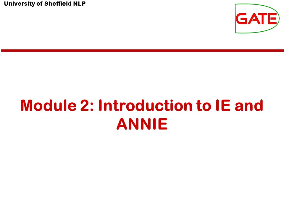 University of Sheffield NLP About this tutorial This tutorial comprises the following topics: Introduction to IE ANNIE Multilingual tools in GATE Evaluation and Corpus Quality Assurance In Module 3, you'll learn how to use JAPE, the pattern matching language that many PRs use