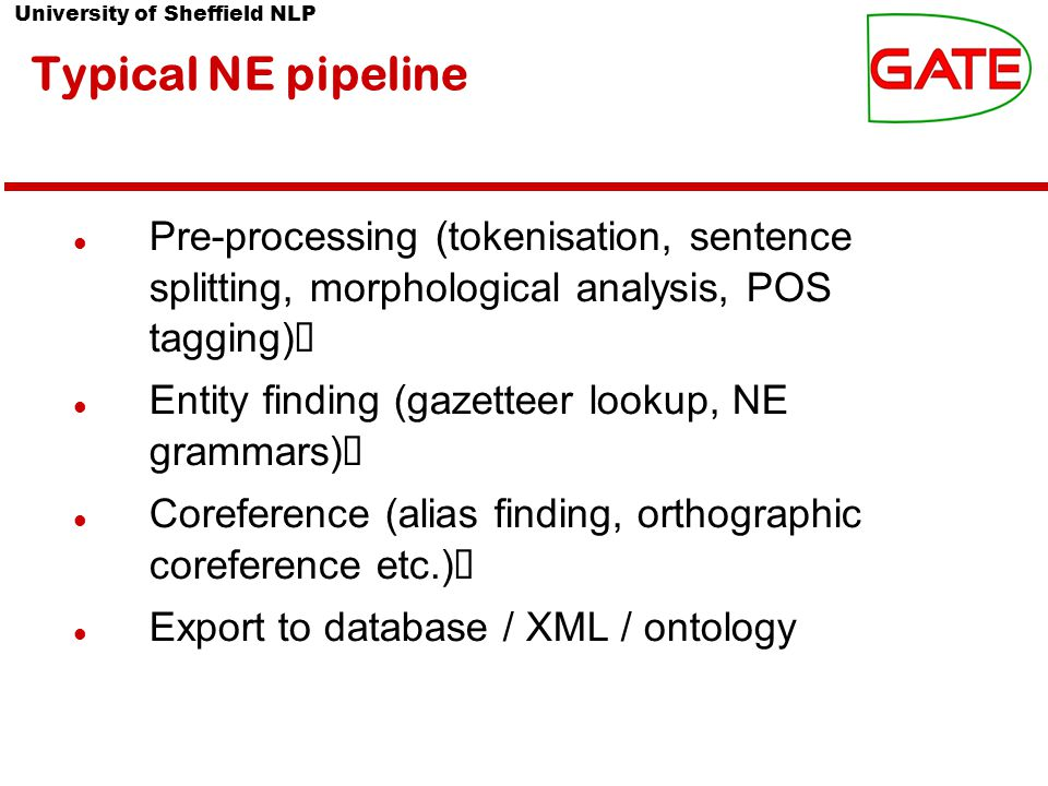 University of Sheffield NLP Typical NE pipeline Pre-processing (tokenisation, sentence splitting, morphological analysis, POS tagging)‏ Entity finding (gazetteer lookup, NE grammars)‏ Coreference (alias finding, orthographic coreference etc.)‏ Export to database / XML / ontology