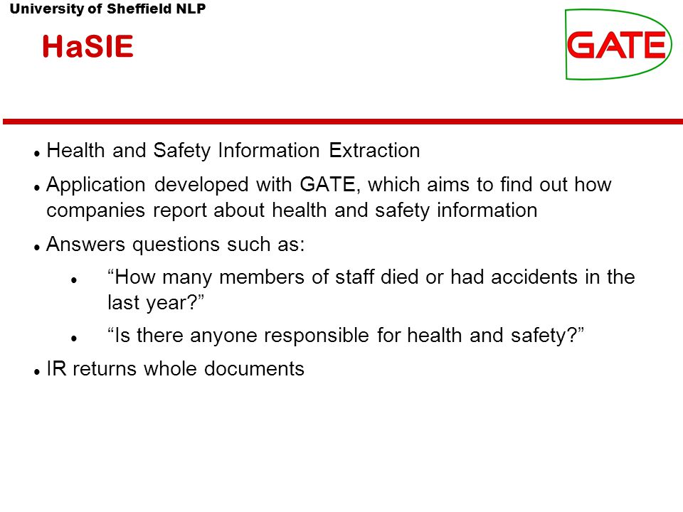 University of Sheffield NLP HaSIE Health and Safety Information Extraction Application developed with GATE, which aims to find out how companies report about health and safety information Answers questions such as: How many members of staff died or had accidents in the last year Is there anyone responsible for health and safety IR returns whole documents