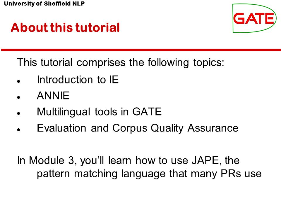 University of Sheffield NLP Summary Module 2 has been devoted to IE and ANNIE You should now have a basic understanding of: what IE is how to load and run ANNIE what each of the ANNIE components do how to modify ANNIE components multilingual capabilities of GATE Evaluation