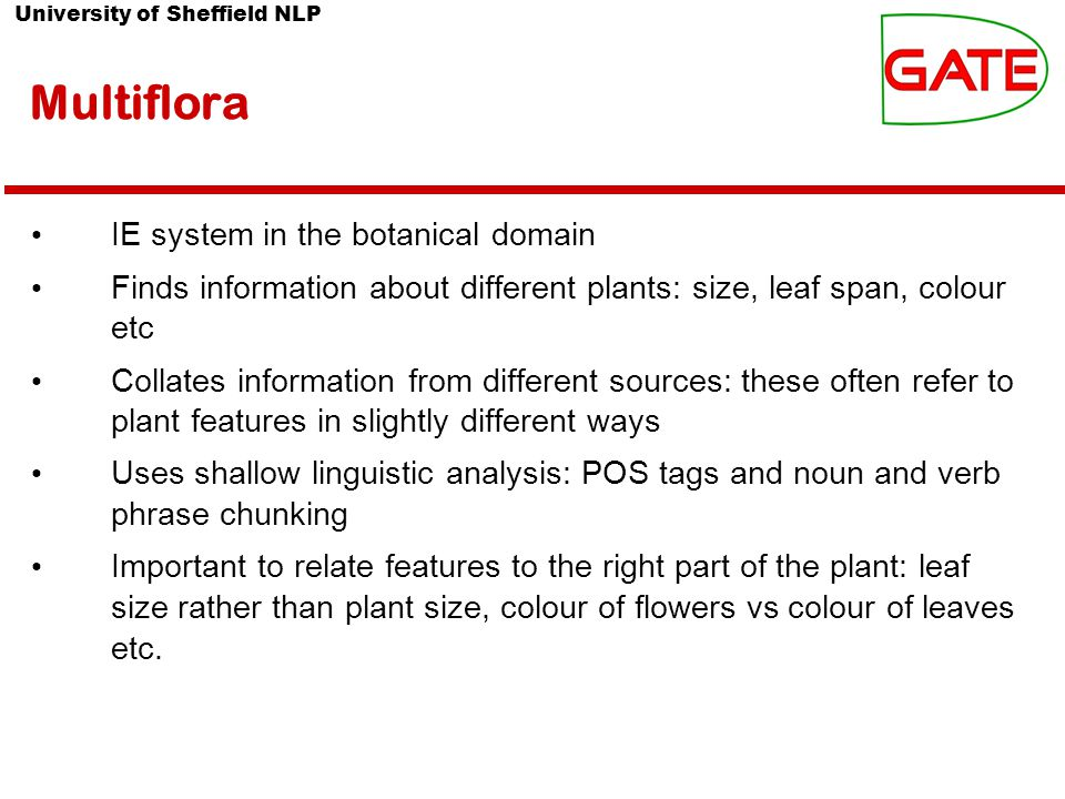 University of Sheffield NLP Multiflora IE system in the botanical domain Finds information about different plants: size, leaf span, colour etc Collates information from different sources: these often refer to plant features in slightly different ways Uses shallow linguistic analysis: POS tags and noun and verb phrase chunking Important to relate features to the right part of the plant: leaf size rather than plant size, colour of flowers vs colour of leaves etc.