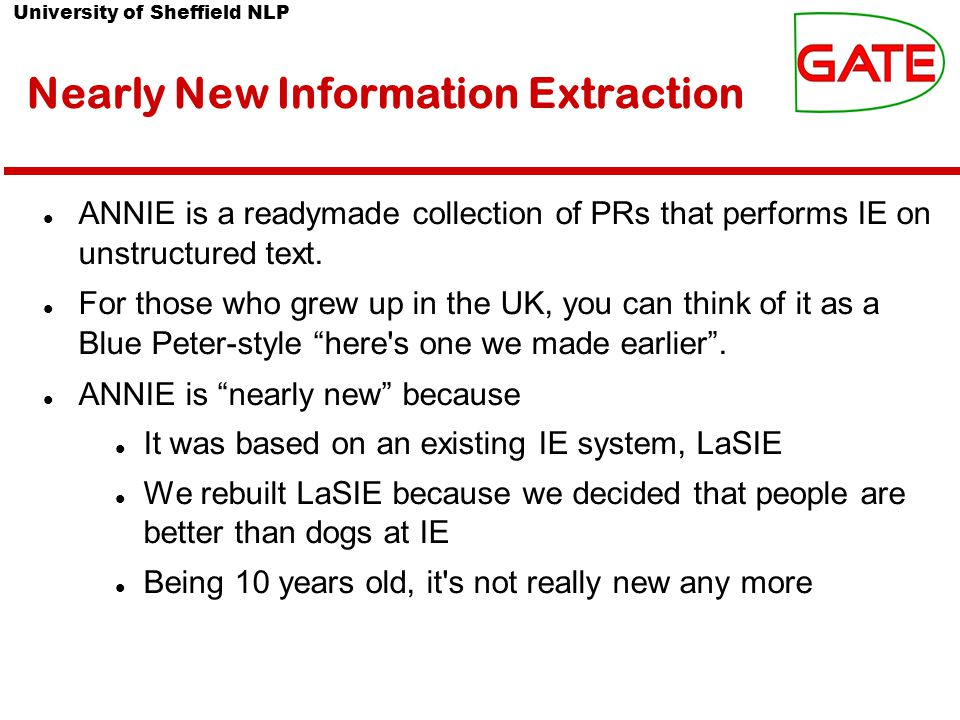 University of Sheffield NLP Nearly New Information Extraction ANNIE is a readymade collection of PRs that performs IE on unstructured text.