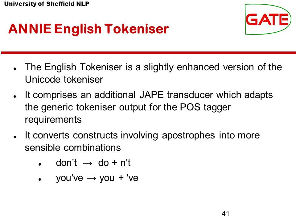University of Sheffield NLP 41 ANNIE English Tokeniser The English Tokeniser is a slightly enhanced version of the Unicode tokeniser It comprises an additional JAPE transducer which adapts the generic tokeniser output for the POS tagger requirements It converts constructs involving apostrophes into more sensible combinations don't → do + n t you ve → you + ve