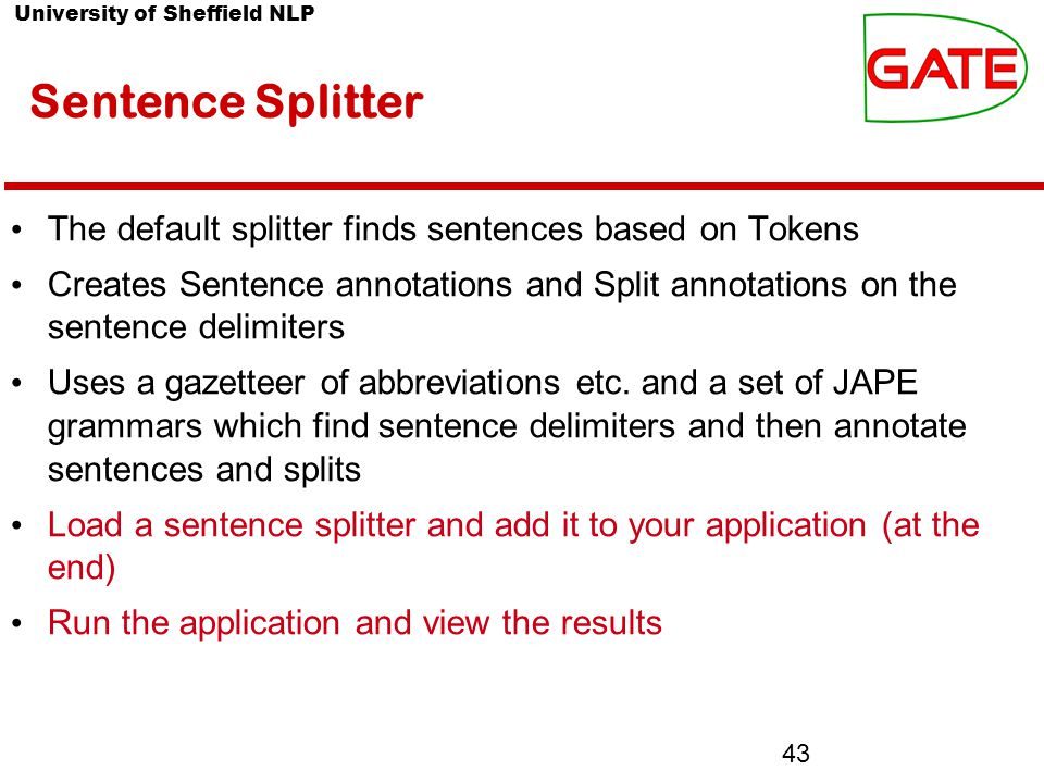 University of Sheffield NLP 43 Sentence Splitter The default splitter finds sentences based on Tokens Creates Sentence annotations and Split annotations on the sentence delimiters Uses a gazetteer of abbreviations etc.