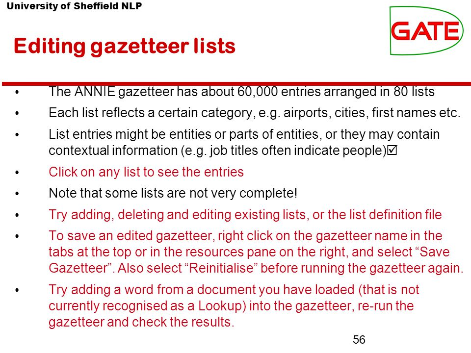 University of Sheffield NLP 56 Editing gazetteer lists The ANNIE gazetteer has about 60,000 entries arranged in 80 lists Each list reflects a certain category, e.g.