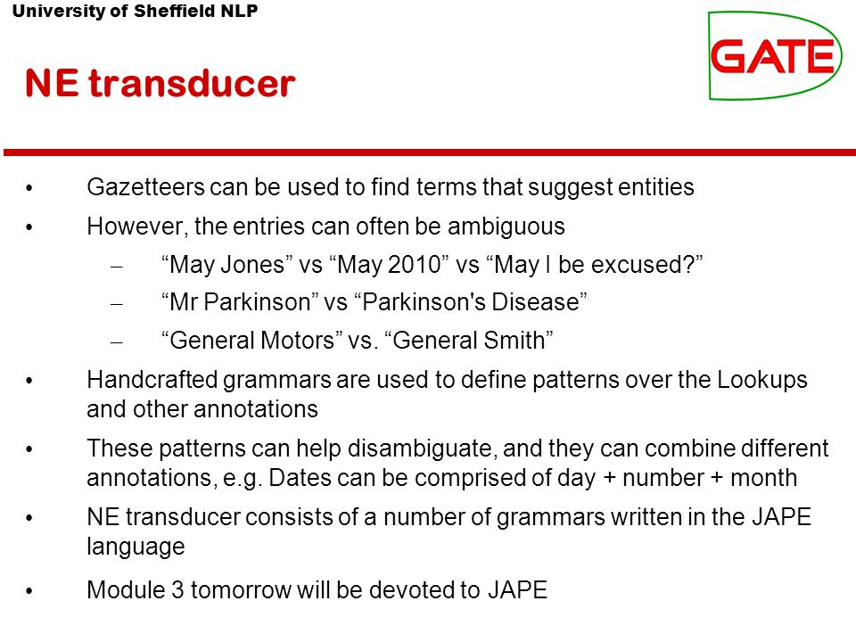University of Sheffield NLP NE transducer Gazetteers can be used to find terms that suggest entities However, the entries can often be ambiguous – May Jones vs May 2010 vs May I be excused – Mr Parkinson vs Parkinson s Disease – General Motors vs.