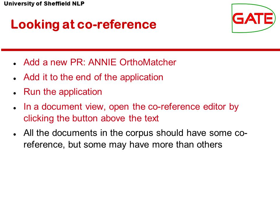 University of Sheffield NLP Looking at co-reference Add a new PR: ANNIE OrthoMatcher Add it to the end of the application Run the application In a document view, open the co-reference editor by clicking the button above the text All the documents in the corpus should have some co- reference, but some may have more than others