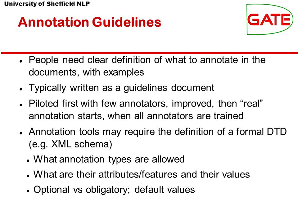 University of Sheffield NLP Annotation Guidelines People need clear definition of what to annotate in the documents, with examples Typically written as a guidelines document Piloted first with few annotators, improved, then real annotation starts, when all annotators are trained Annotation tools may require the definition of a formal DTD (e.g.