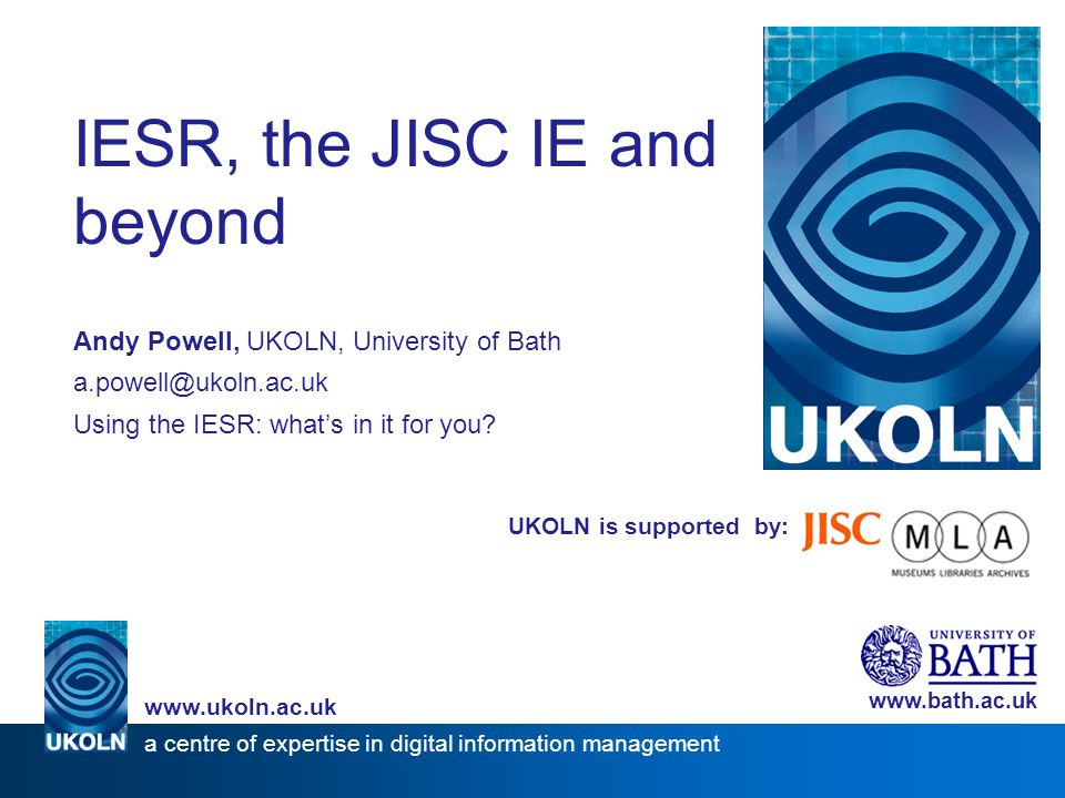 UKOLN is supported by: IESR, the JISC IE and beyond Andy Powell, UKOLN, University of Bath a.powell@ukoln.ac.uk Using the IESR: what's in it for you.