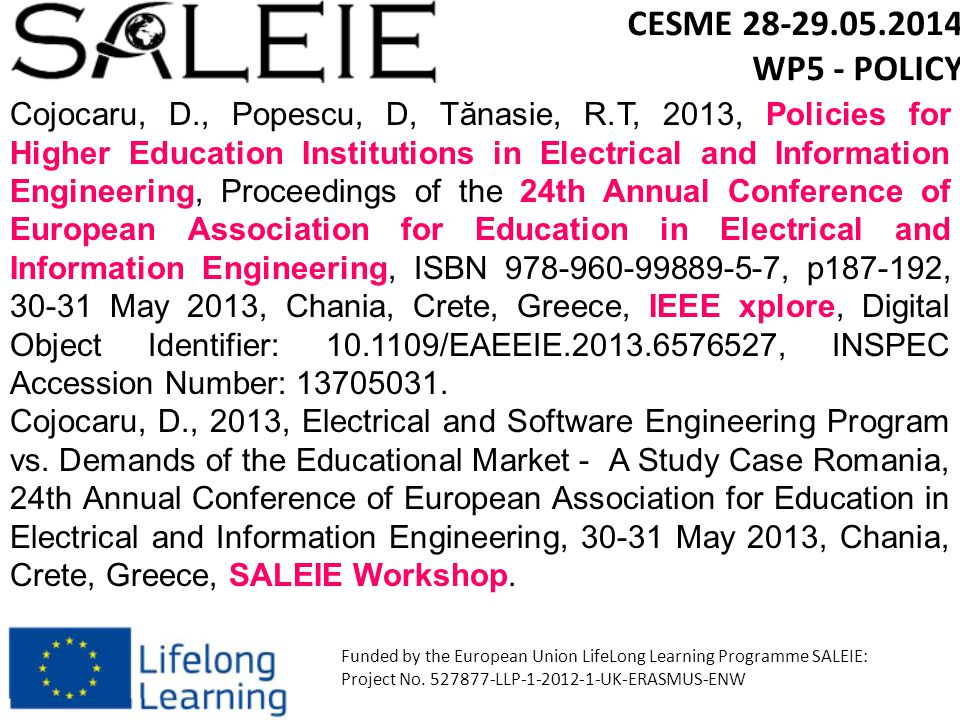 Cojocaru, D., Popescu, D, Tănasie, R.T, 2013, Policies for Higher Education Institutions in Electrical and Information Engineering, Proceedings of the 24th Annual Conference of European Association for Education in Electrical and Information Engineering, ISBN 978-960-99889-5-7, p187-192, 30-31 May 2013, Chania, Crete, Greece, IEEE xplore, Digital Object Identifier: 10.1109/EAEEIE.2013.6576527, INSPEC Accession Number: 13705031.