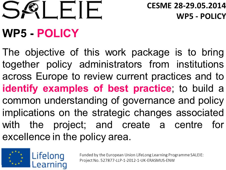 WP5 - POLICY The objective of this work package is to bring together policy administrators from institutions across Europe to review current practices and to identify examples of best practice; to build a common understanding of governance and policy implications on the strategic changes associated with the project; and create a centre for excellence in the policy area.