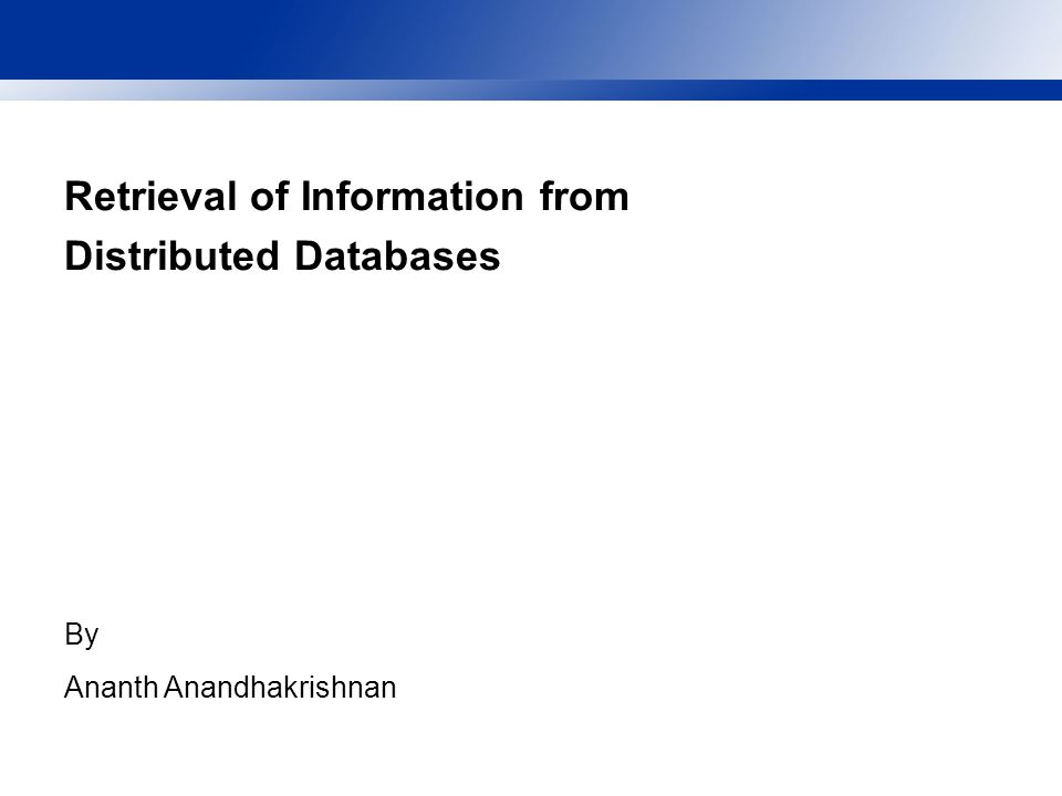 Retrieval of Information from Distributed Databases By Ananth Anandhakrishnan