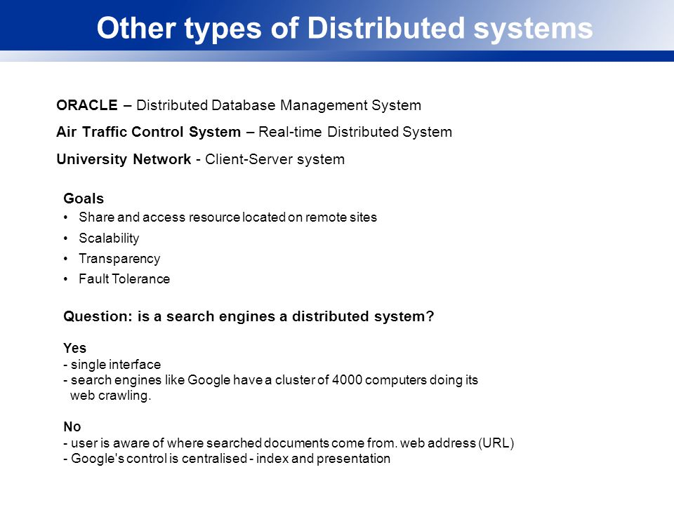 Other types of Distributed systems ORACLE – Distributed Database Management System Air Traffic Control System – Real-time Distributed System University Network - Client-Server system Question: is a search engines a distributed system.