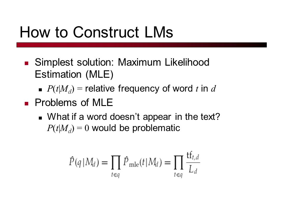 How to Construct LMs Simplest solution: Maximum Likelihood Estimation (MLE) P(t|M d ) = relative frequency of word t in d Problems of MLE What if a word doesn't appear in the text.