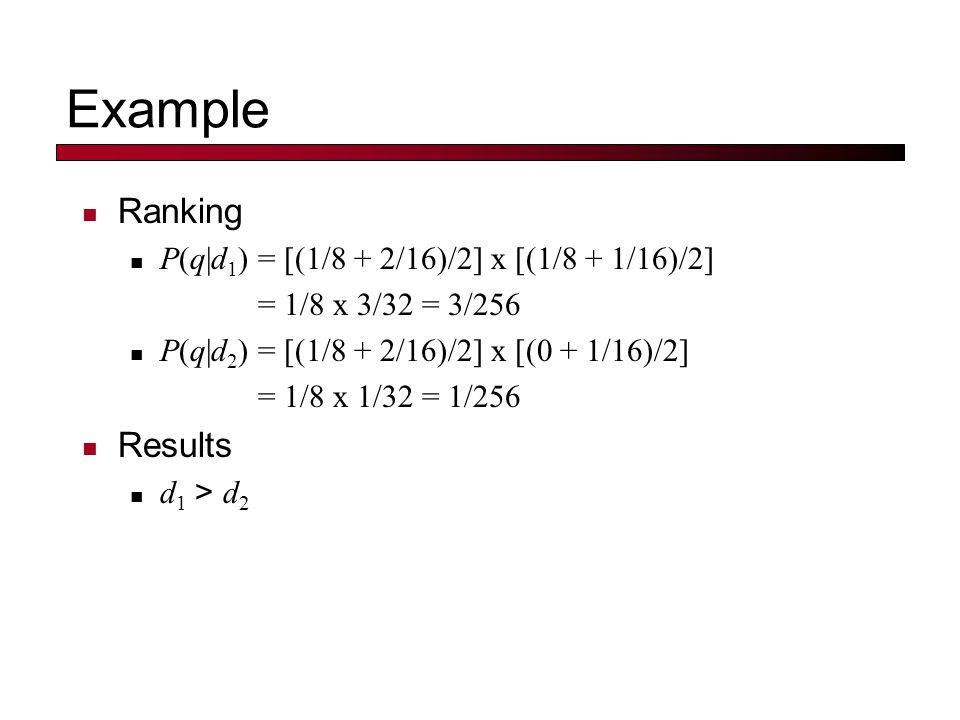 Example Ranking P(q|d 1 ) = [(1/8 + 2/16)/2] x [(1/8 + 1/16)/2] = 1/8 x 3/32 = 3/256 P(q|d 2 ) = [(1/8 + 2/16)/2] x [(0 + 1/16)/2] = 1/8 x 1/32 = 1/25