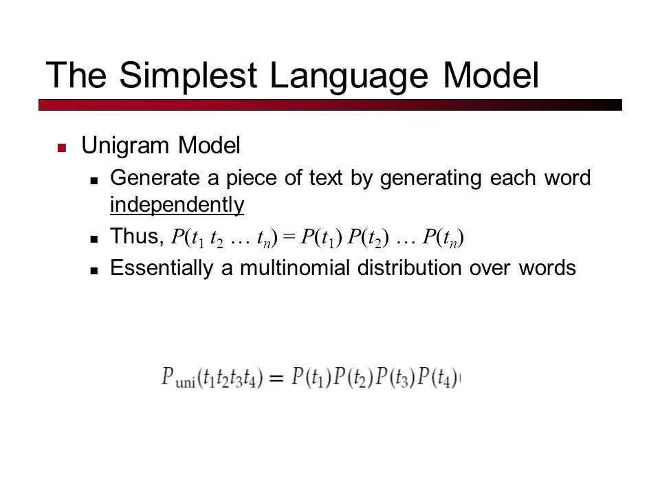 Unigram LM 0.2the 0.1a 0.01man 0.01woman 0.03said 0.02likes … themanlikesthewoman 0.20.010.020.20.01 multiply Model M P(s M) = 0.00000008