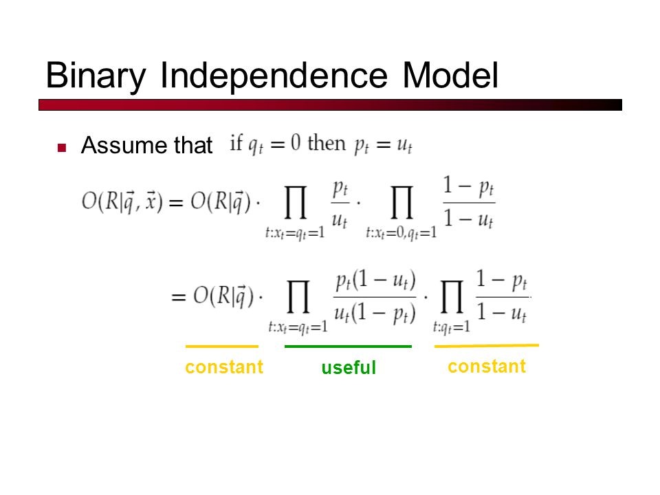 Binary Independence Model Assume that constant useful