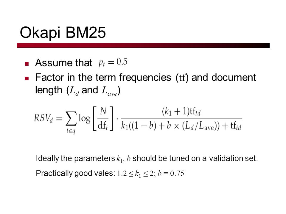 Okapi BM25 Assume that Factor in the term frequencies ( tf ) and document length ( L d and L ave ) Practically good vales: 1.2 ≤ k 1 ≤ 2; b = 0.75 Ideally the parameters k 1, b should be tuned on a validation set.