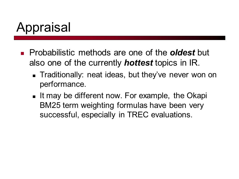 Appraisal Probabilistic methods are one of the oldest but also one of the currently hottest topics in IR.