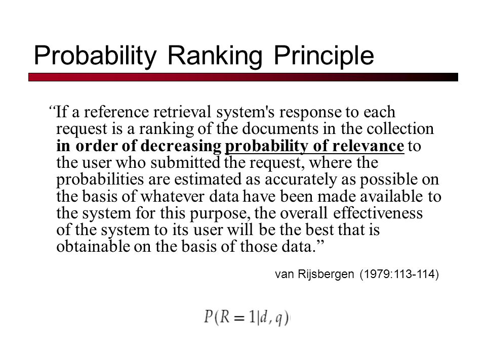 Probability Ranking Principle If a reference retrieval system s response to each request is a ranking of the documents in the collection in order of decreasing probability of relevance to the user who submitted the request, where the probabilities are estimated as accurately as possible on the basis of whatever data have been made available to the system for this purpose, the overall effectiveness of the system to its user will be the best that is obtainable on the basis of those data. van Rijsbergen (1979:113-114)