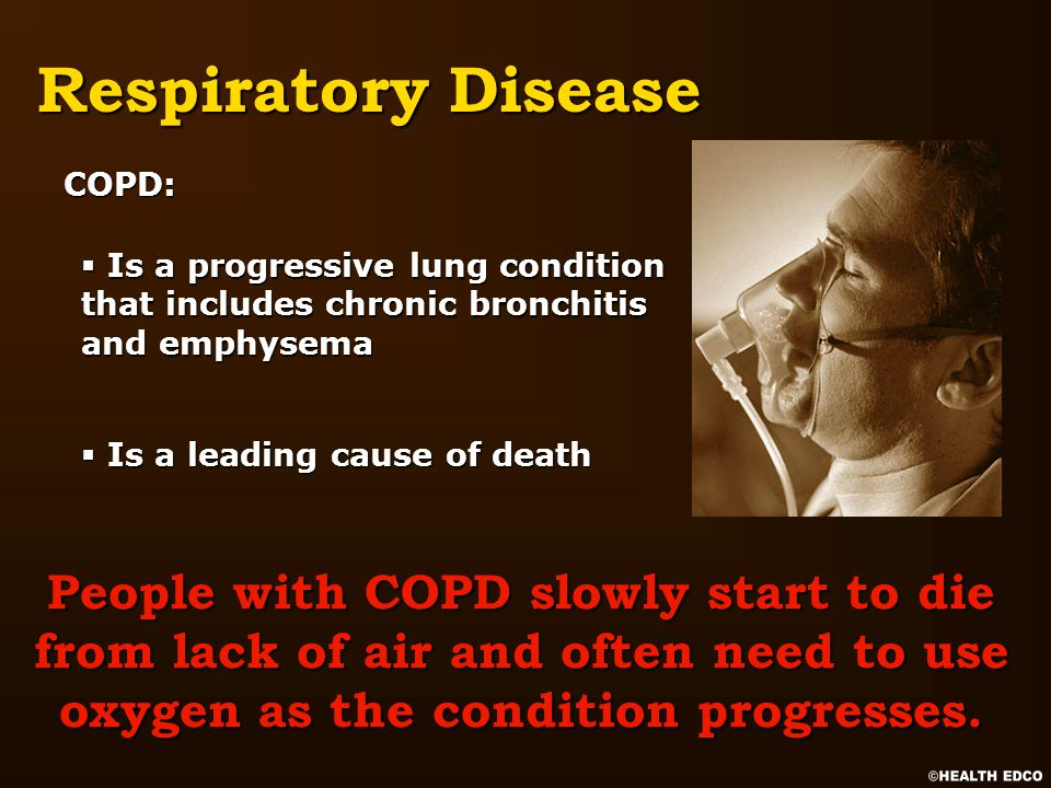Respiratory Disease § Is a progressive lung condition that includes chronic bronchitis and emphysema § Is a leading cause of death COPD: People with COPD slowly start to die from lack of air and often need to use oxygen as the condition progresses.