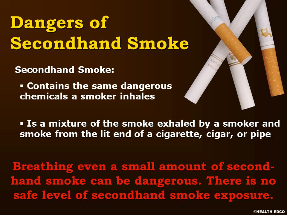 § Is a mixture of the smoke exhaled by a smoker and smoke from the lit end of a cigarette, cigar, or pipe § Contains the same dangerous chemicals a smoker inhales Dangers of Secondhand Smoke Breathing even a small amount of second- hand smoke can be dangerous.