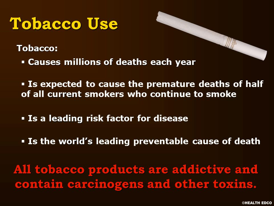 § Causes millions of deaths each year current § Is expected to cause the premature deaths of half of all current smokers who continue to smoke leading § Is a leading risk factor for disease world's § Is the world's leading preventable cause of death Tobacco Use All tobacco products are addictive and contain carcinogens and other toxins.