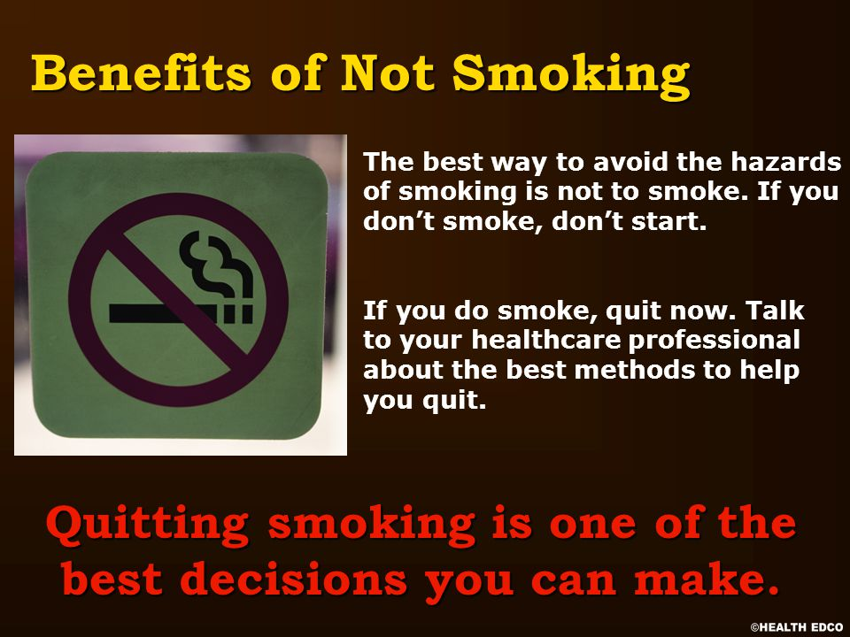 If you do smoke, quit now. Talk to your healthcare professional about the best methods to help you quit. Benefits of Not Smoking Quitting smoking is o