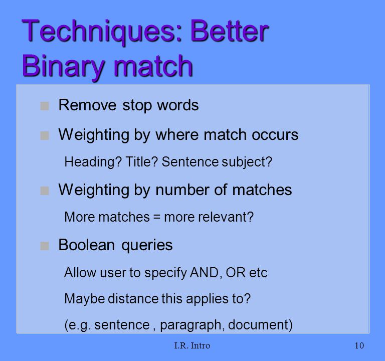 I.R. Intro10 Techniques: Better Binary match n Remove stop words n Weighting by where match occurs Heading? Title? Sentence subject? n Weighting by nu