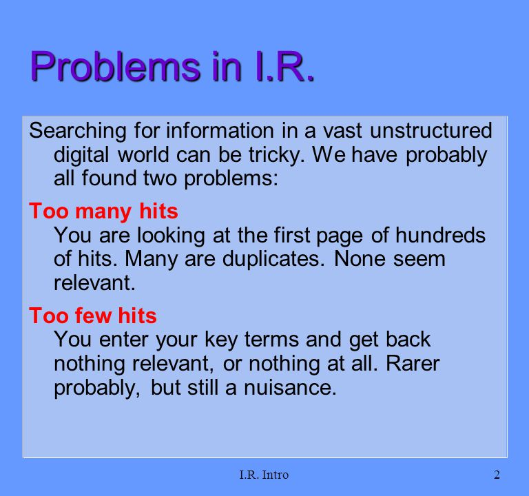 I.R. Intro2 Problems in I.R. Searching for information in a vast unstructured digital world can be tricky. We have probably all found two problems: To