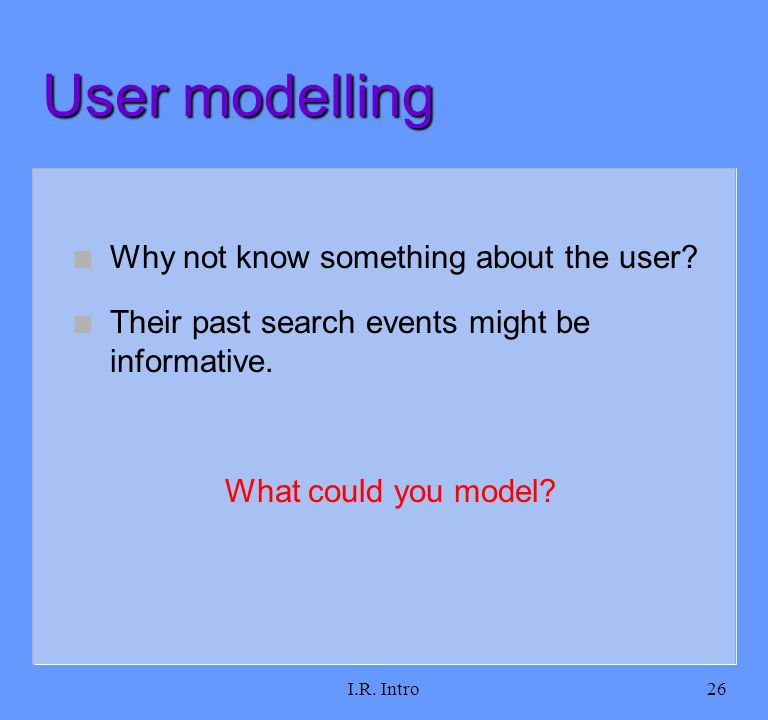 I.R. Intro26 User modelling n Why not know something about the user? n Their past search events might be informative. What could you model?