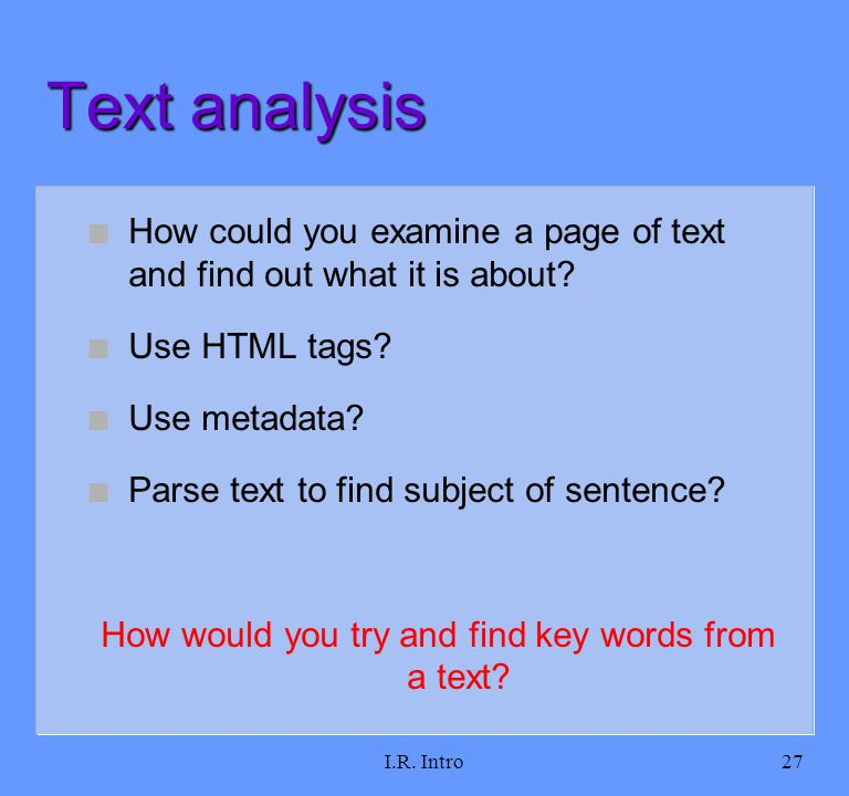 I.R. Intro27 Text analysis n How could you examine a page of text and find out what it is about? n Use HTML tags? n Use metadata? n Parse text to find