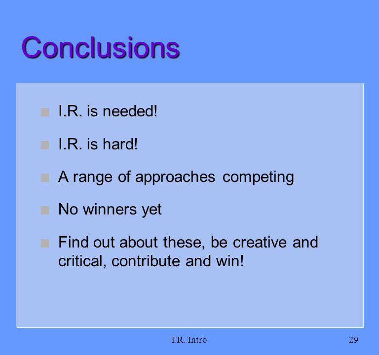 I.R. Intro29 Conclusions n I.R. is needed! n I.R. is hard! n A range of approaches competing n No winners yet n Find out about these, be creative and