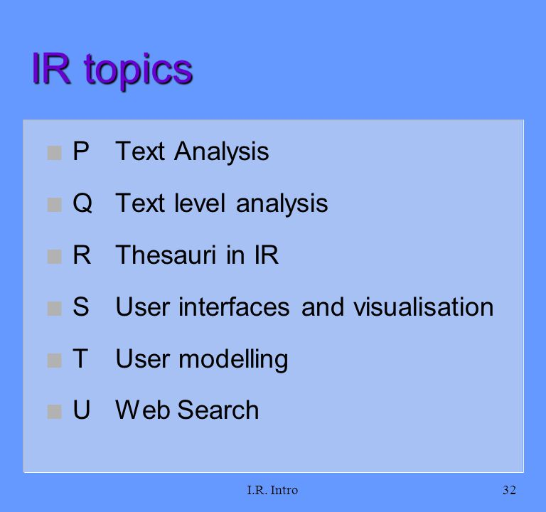 I.R. Intro32 IR topics n PText Analysis n QText level analysis n RThesauri in IR n SUser interfaces and visualisation n TUser modelling n UWeb Search
