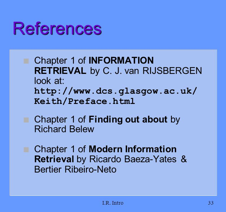 I.R. Intro33 References Chapter 1 of INFORMATION RETRIEVAL by C. J. van RIJSBERGEN look at: http://www.dcs.glasgow.ac.uk/ Keith/Preface.html Chapter 1