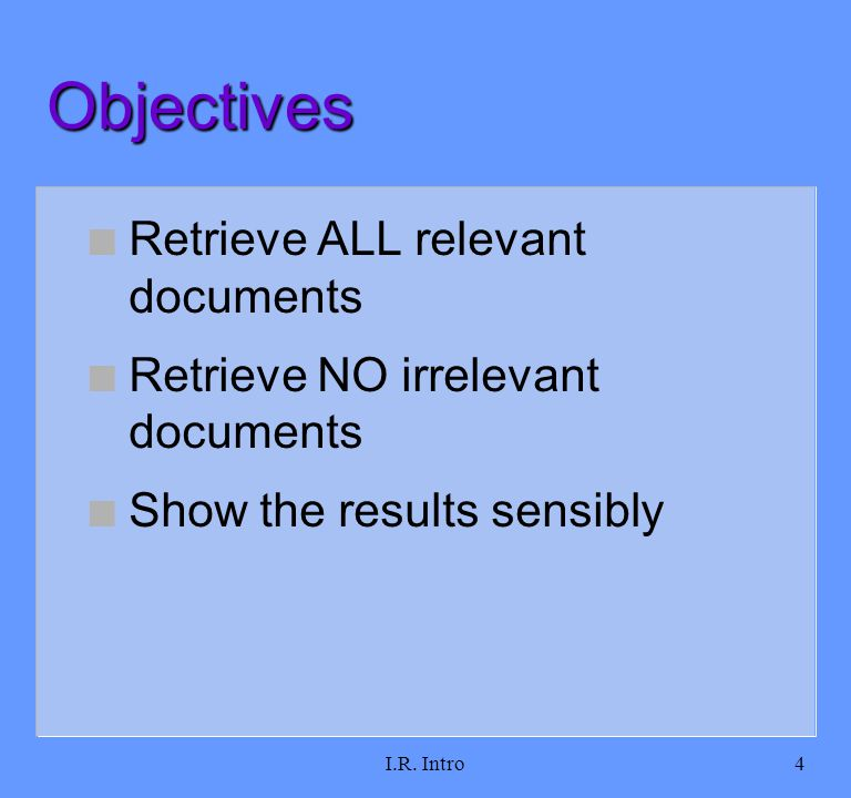 I.R. Intro4 Objectives n Retrieve ALL relevant documents n Retrieve NO irrelevant documents n Show the results sensibly