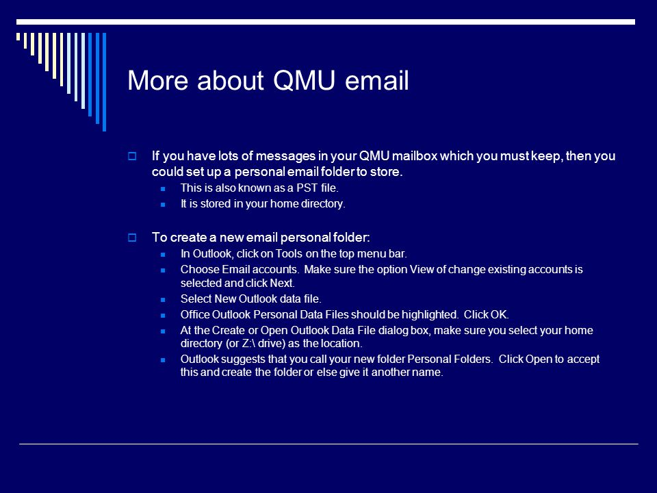 More about QMU email  If you have lots of messages in your QMU mailbox which you must keep, then you could set up a personal email folder to store.