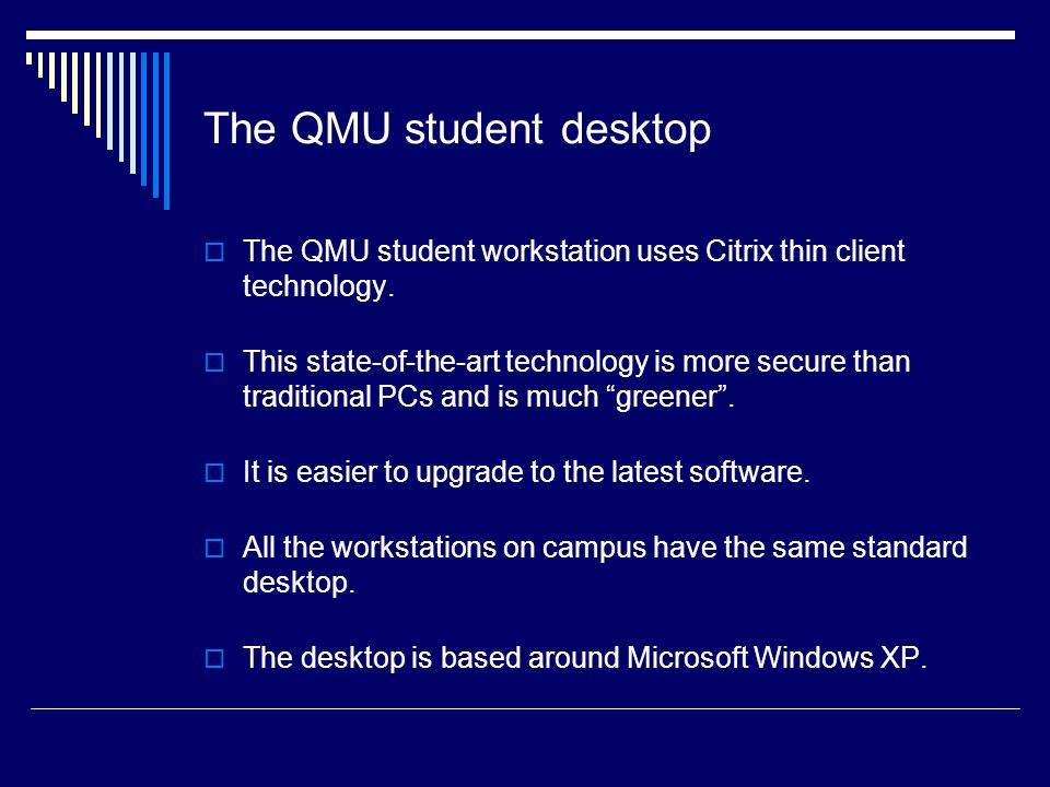 The QMU student desktop  The QMU student workstation uses Citrix thin client technology.