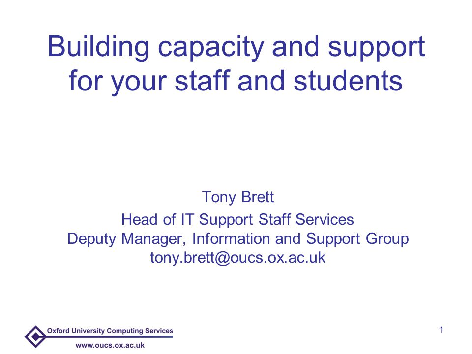 1 Building capacity and support for your staff and students Tony Brett Head of IT Support Staff Services Deputy Manager, Information and Support Group