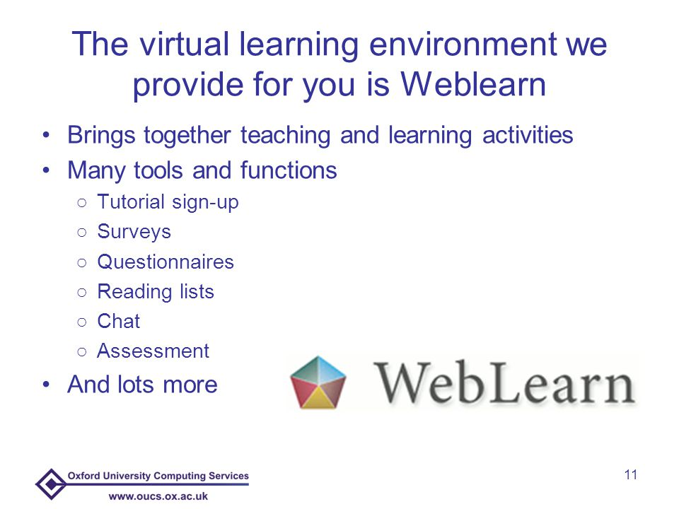 The virtual learning environment we provide for you is Weblearn Brings together teaching and learning activities Many tools and functions ○Tutorial sign-up ○Surveys ○Questionnaires ○Reading lists ○Chat ○Assessment And lots more 11