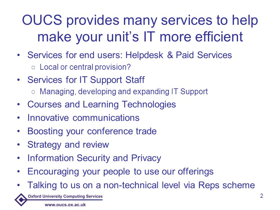 2 OUCS provides many services to help make your unit's IT more efficient Services for end users: Helpdesk & Paid Services ○Local or central provision.