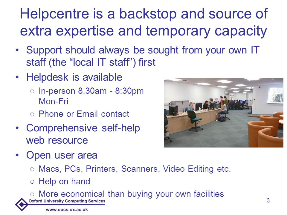 Helpcentre is a backstop and source of extra expertise and temporary capacity Support should always be sought from your own IT staff (the local IT staff ) first Helpdesk is available ○In-person 8.30am - 8:30pm Mon-Fri ○Phone or  contact Comprehensive self-help web resource Open user area ○Macs, PCs, Printers, Scanners, Video Editing etc.