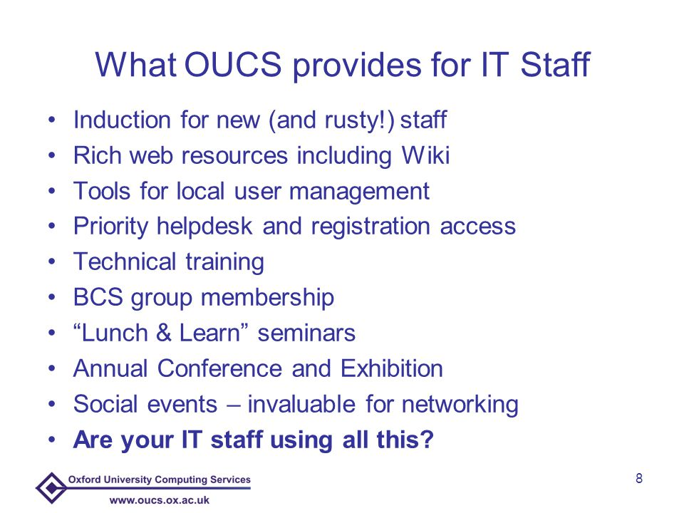 We can help recruit new IT staff as well as support existing Many experienced recruiters and managers in OUCS We will Shortlist and Interview with you We have a large stock of Job Descriptions & Adverts We're up-to-date with best practice training Job description reviews (for re-grades) offered Help with workplace IT related issues – but we are IT experts, not Personnel Services.