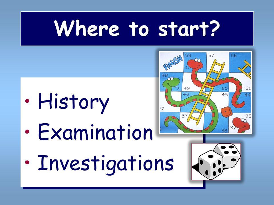 Where to start? History Examination Investigations History Examination Investigations