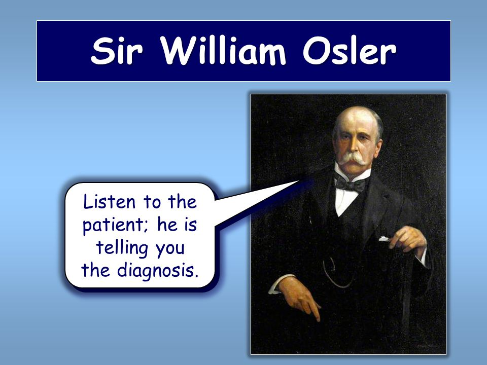 Sir William Osler Listen to the patient; he is telling you the diagnosis.