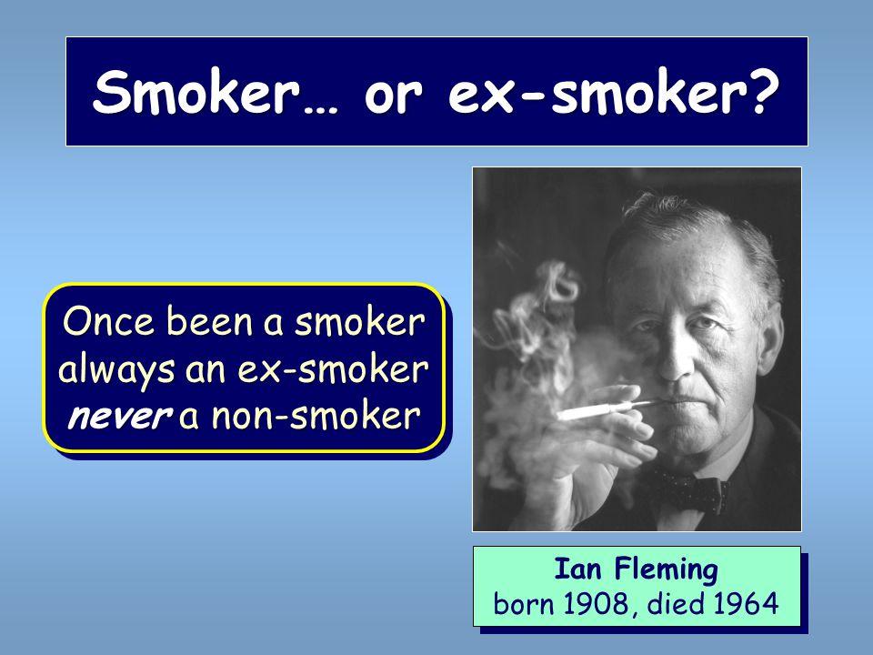 Smoker… or ex-smoker? Ian Fleming born 1908, died 1964 Ian Fleming born 1908, died 1964 Once been a smoker always an ex-smoker never a non-smoker Once