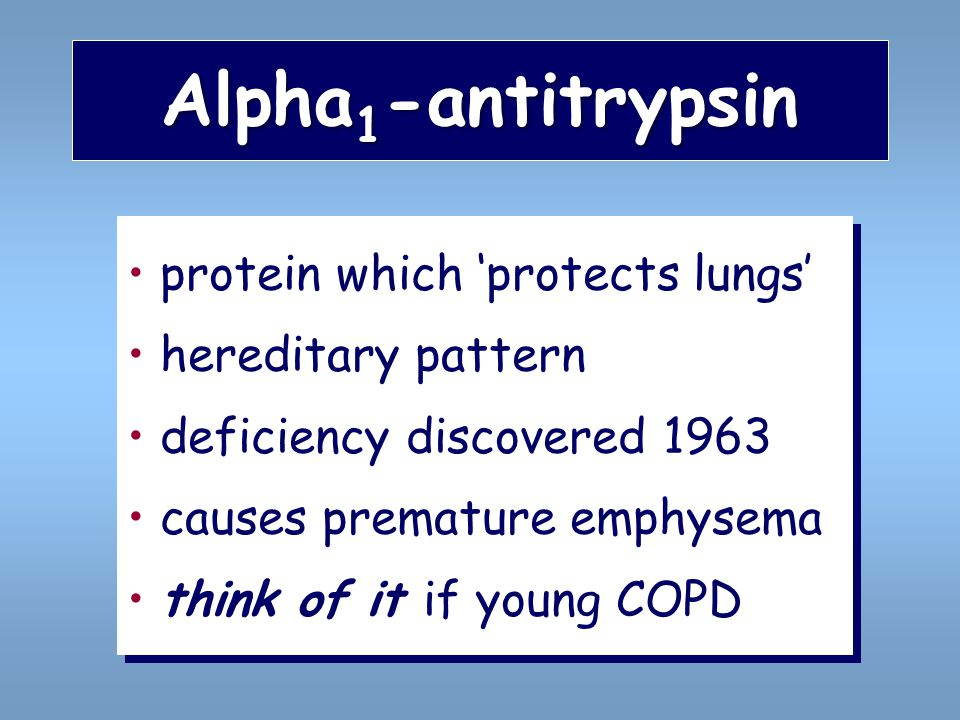 Alpha 1 -antitrypsin protein which 'protects lungs' hereditary pattern deficiency discovered 1963 causes premature emphysema think of it if young COPD protein which 'protects lungs' hereditary pattern deficiency discovered 1963 causes premature emphysema think of it if young COPD