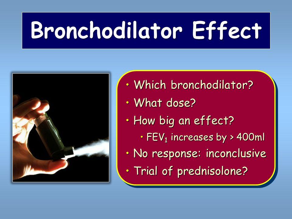 Bronchodilator Effect Which bronchodilator? Which bronchodilator? What dose? What dose? How big an effect? How big an effect? FEV 1 increases by > 400