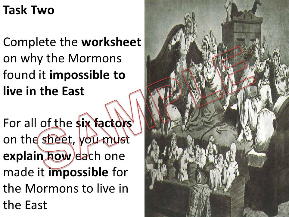 Task Two Complete the worksheet on why the Mormons found it impossible to live in the East For all of the six factors on the sheet, you must explain how each one made it impossible for the Mormons to live in the East